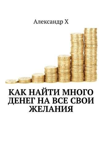 Александр Х, Как найти много денег навсе свои желания