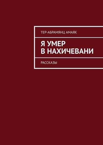 Амаяк Тер-Абрамянц, Я умер вНахичевани. Рассказы