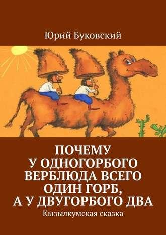 Юрий Буковский, Почему уодногорбого верблюда всего один горб, аудвугорбогодва. Кызылкумская сказка