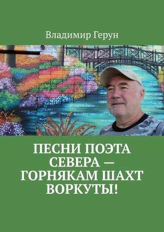 Владимир Герун, Песни поэта Севера– горнякам шахт Воркуты!