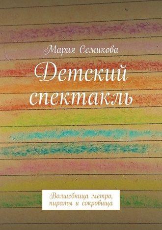 Мария Семикова, Детский спектакль. Волшебница метро, пираты исокровища