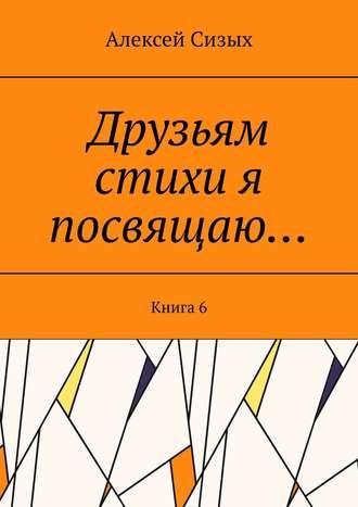 Алексей Сизых, Друзьям стихи я посвящаю… Книга6