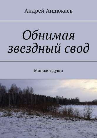 Андрей Андюкаев, Обнимая звездныйсвод. Монологдуши
