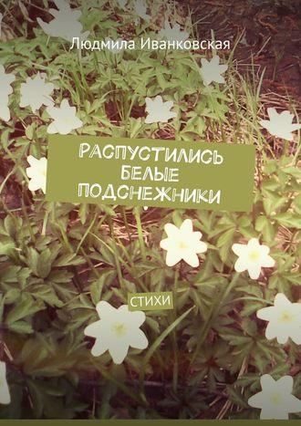 Людмила Иванковская, Распустились белые подснежники. Стихи