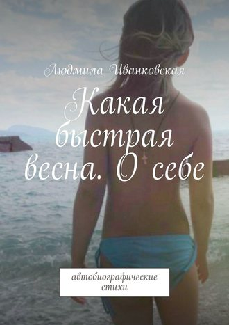 Людмила Иванковская, Какая быстрая весна. Осебе. Автобиографические стихи
