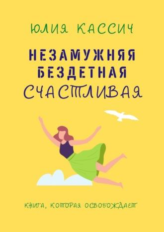 Юлия Кассич, Незамужняя, бездетная, счастливая