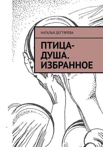 Наталья Дегтярёва, Птица-душа. Избранное
