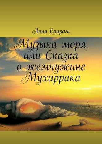 Анна Саирам, Музыка моря, или Сказка ожемчужине Мухаррака