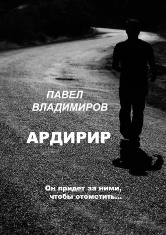 Павел Владимиров, Ардирир. Он придет за ними, чтобы отомстить…