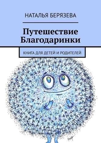 Наталья Берязева, Путешествие Благодаринки. Книга для детей иродителей
