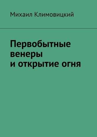 Михаил Климовицкий, Первобытные венеры иоткрытиеогня