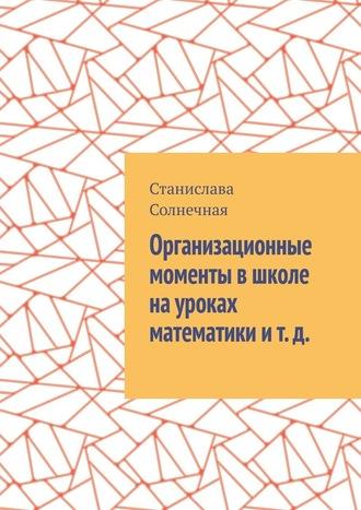 Станислава Солнечная, Организационные моменты вшколе науроках математики ит.д.
