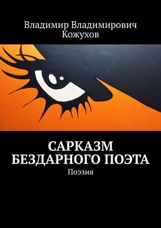 Владимир Кожухов, Сарказм бездарного поэта. Поэзия