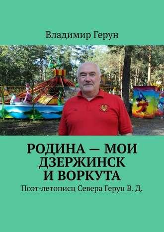 Владимир Герун, Родина– мои Дзержинск иВоркута. Поэт-летописц Севера ГерунВ.Д.