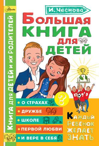 Ирина Чеснова, Большая книга для детей. О страхах, дружбе, школе, первой любви и вере в себя