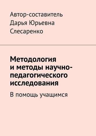 Дарья Слесаренко, Методология иметоды научно-педагогического исследования. Впомощь учащимся