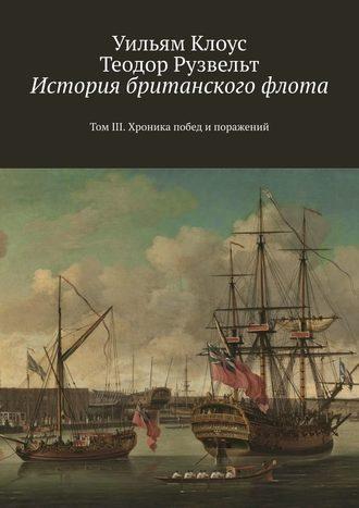 Уильям Клоус, Теодор Рузвельт, История британского флота. ТомIII. Хроника побед и поражений