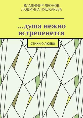 Владимир Леонов, Людмила Пушкарева, …душа нежно встрепенется. Стихи олюбви