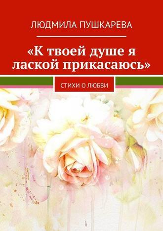 Людмила Пушкарева, «Ктвоей душе я лаской прикасаюсь». Стихи олюбви