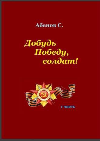 Сергей Абенов, Добудь Победу, солдат! 1часть