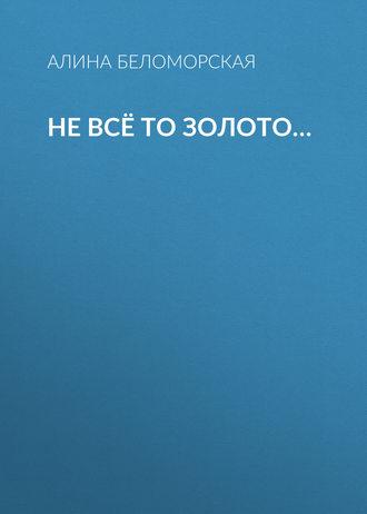 Алина Беломорская, Не всё то золото…