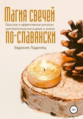 Евдокия Ладинец, Магия свечей по-славянски. Простые и эффективные ритуалы для благополучия в доме и жизни.