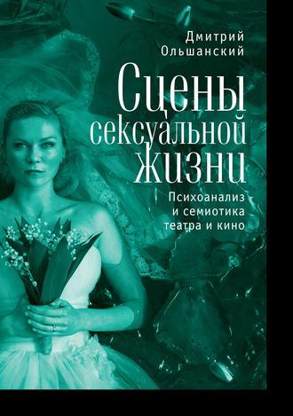 Дмитрий Ольшанский, Сцены сексуальной жизни. Психоанализ и семиотика театра и кино