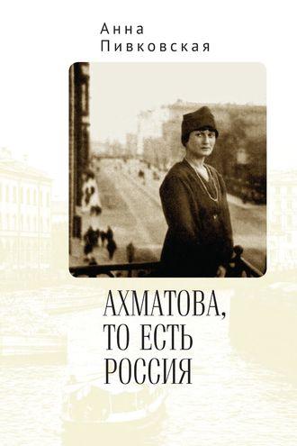 Анна Пивковская, Ахматова, то есть Россия