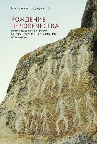 Виталий Глущенко, Рождение человечества. Начало человеческой истории как предмет социально-философского исследования