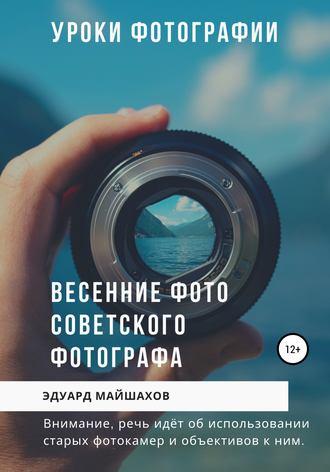 Эдуард Майшахов, Уроки фотографии. Весенние фото советского фотографа