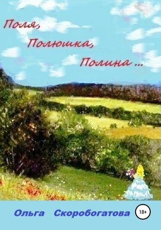 Ольга Скоробогатова, Поля, Полюшка, Полина…