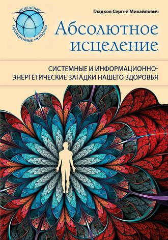 Сергей Гладков, Абсолютное исцеление. Системные и информационно-энергетические загадки нашего здоровья