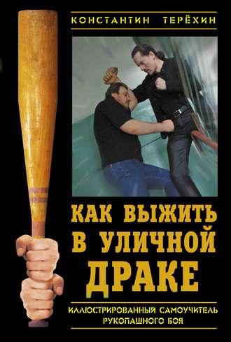 Константин Терехин, Как выжить в уличной драке. Иллюстрированный самоучитель рукопашного боя