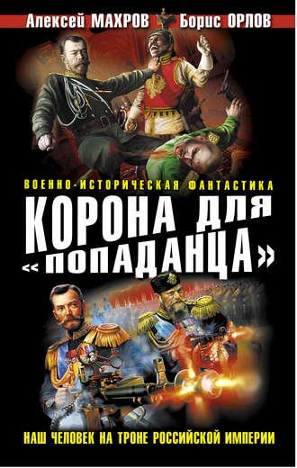 Борис Орлов, Алексей Махров, Корона для «попаданца». Наш человек на троне Российской Империи
