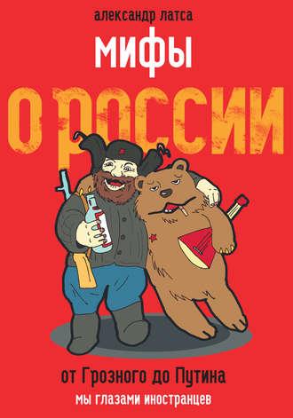 Александр Латса, Мифы о России. От Грозного до Путина. Мы глазами иностранцев