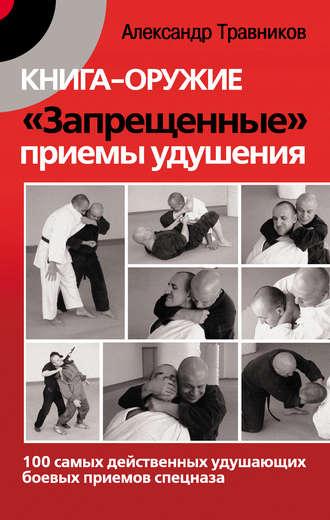 Александр Травников, Книга-оружие. «Запрещенные» приемы удушения. 100 самых действенных удушающих боевых приемов спецназа
