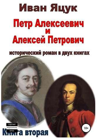 Иван Яцук, Петр Алексеевич и Алексей Петрович. Исторический роман. Книга вторая