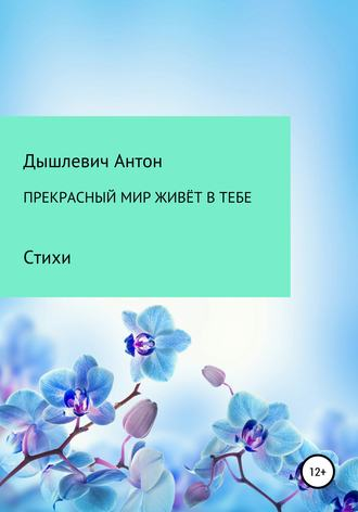 Антон Дышлевич, Прекрасный мир живёт в тебе
