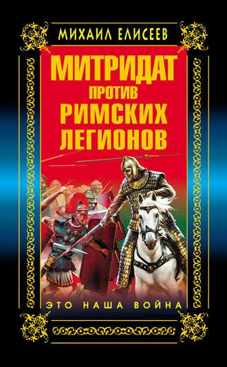 Михаил Елисеев, Митридат против Римских легионов. Это наша война!