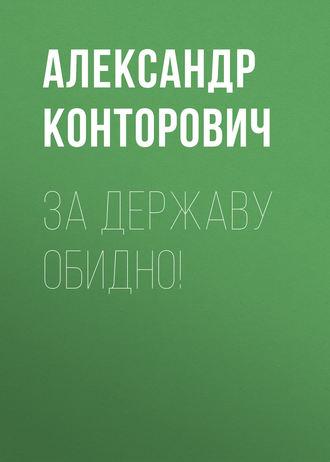 Александр Конторович, За Державу обидно!