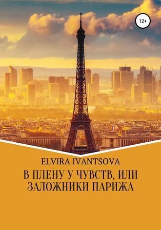 Эльвира Иванцова, В плену у чувств, или Заложники Парижа