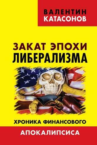 Валентин Катасонов, Закат эпохи либерализма. Хроника финансового Апокалипсиса