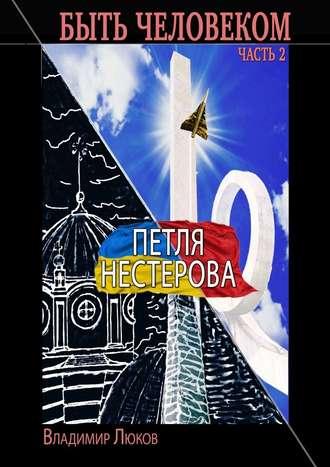 Владимир Люков, Быть человеком. Часть 2. Петля Нестерова