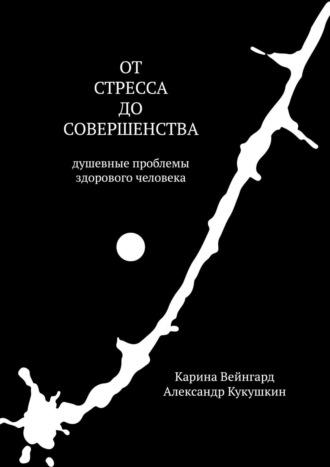 Карина Вейнгард, Александр Кукушкин, Отстресса досовершенства. Душевные проблемы здорового человека