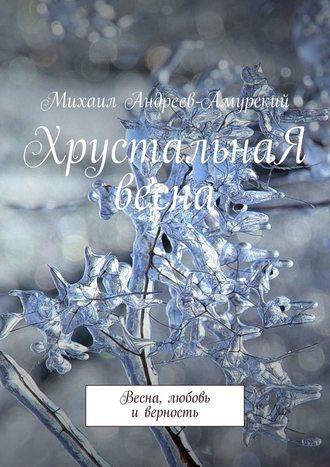 Михаил Андреев-Амурский, ХрустальнаЯ весна. Весна, любовь иверность