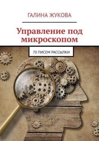 Галина Жукова, Управление под микроскопом. 70писем рассылки