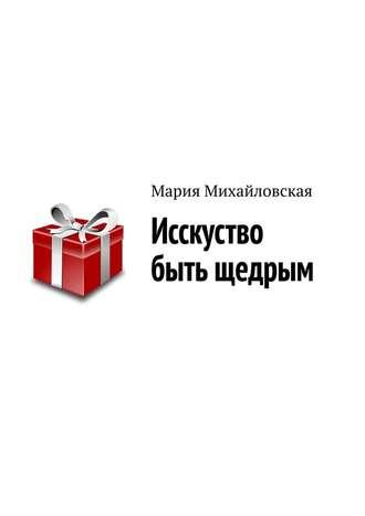 Мария Михайловская, Исскуство быть щедрым
