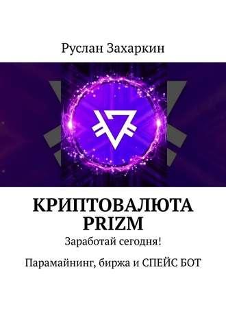 Руслан Захаркин, Криптовалюта Prizm. Заработай сегодня! Парамайнинг, биржа иСПЕЙСБОТ