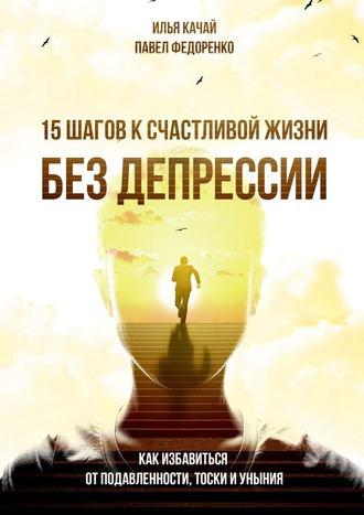Илья Качай, Павел Федоренко, 15шагов ксчастливой жизни без депрессии. Как избавиться от подавленности, тоски и уныния