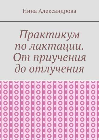 Нина Александрова, Практикум полактации. Отприучения доотлучения